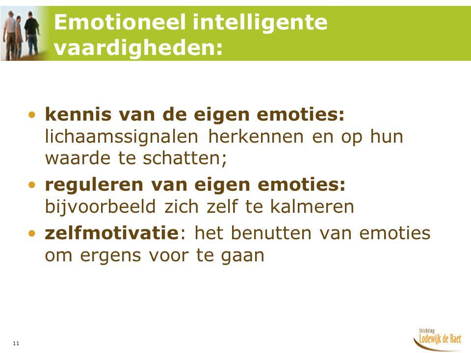 11 •kennis van de eigen emoties: lichaamssignalen herkennen en op hun waarde te schatten; •reguleren van eigen emoties: bijvoorbeeld zich zelf te kalmeren •zelfmotivatie: het benutten van emoties om ergens voor te gaan Emotioneel intelligente vaardigheden: