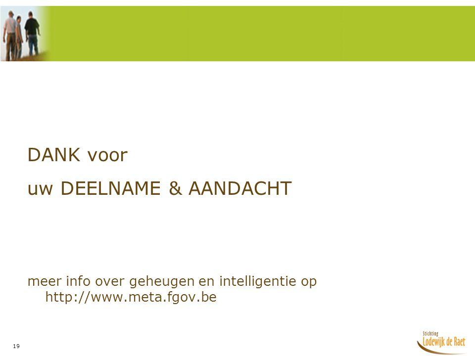 19 DANK voor uw DEELNAME & AANDACHT meer info over geheugen en intelligentie op http://www.meta.fgov.be