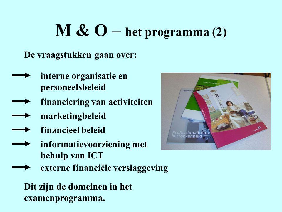 M & O – het programma (2) De vraagstukken gaan over: interne organisatie en personeelsbeleid financiering van activiteiten marketingbeleid financieel beleid informatievoorziening met behulp van ICT externe financiële verslaggeving Dit zijn de domeinen in het examenprogramma.