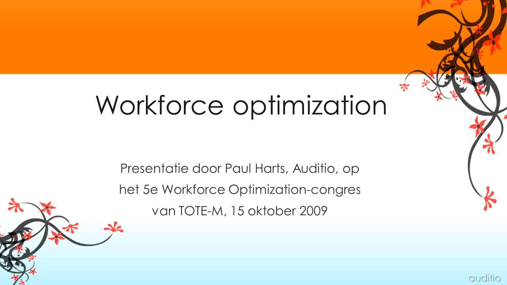 Workforce optimization Presentatie door Paul Harts, Auditio, op het 5e Workforce Optimization-congres van TOTE-M, 15 oktober 2009