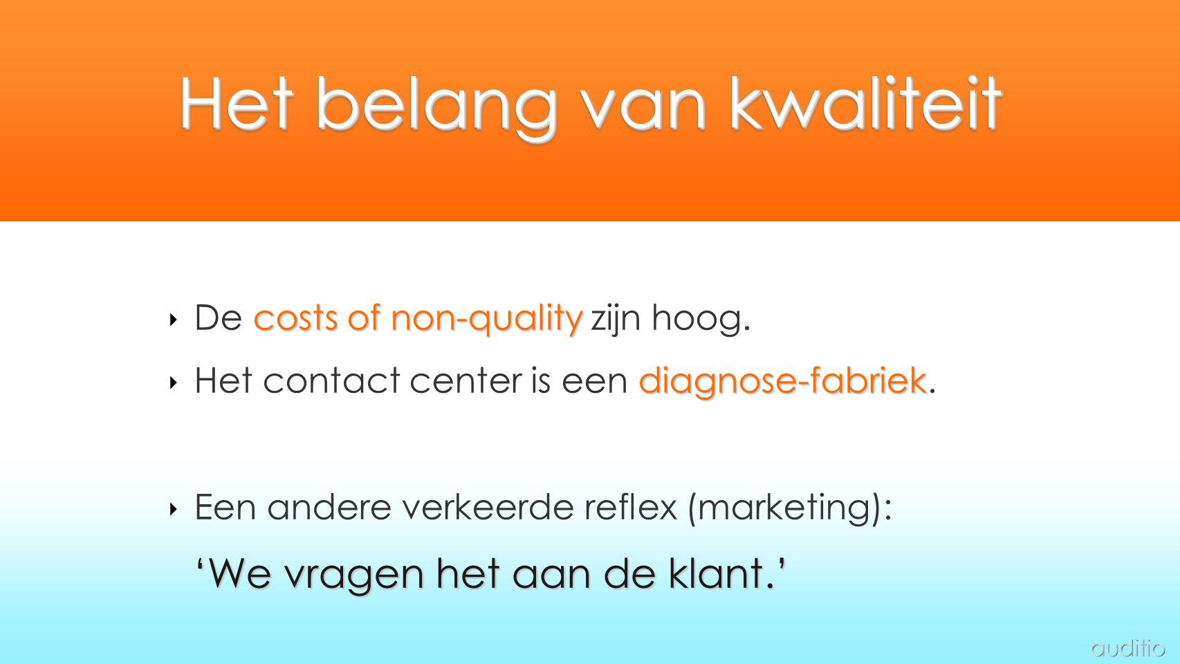 Het belang van kwaliteit costs of non-quality ‣ De costs of non-quality zijn hoog. diagnose-fabriek ‣ Het contact center is een diagnose-fabriek. ‣ Ee