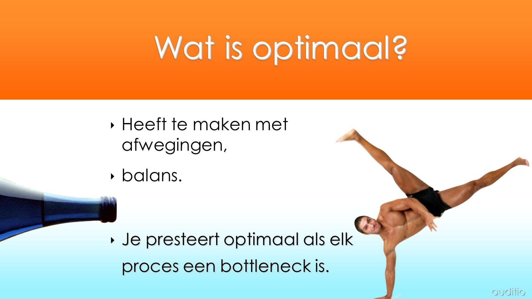 ‣ Heeft te maken met afwegingen, ‣ balans. ‣ Je presteert optimaal als elk proces een bottleneck is. Wat is optimaal?