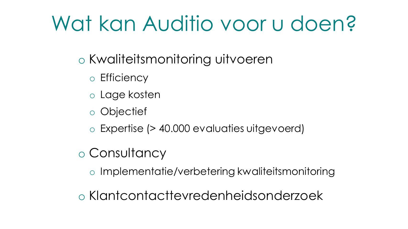 Wat kan Auditio voor u doen? o Kwaliteitsmonitoring uitvoeren o Efficiency o Lage kosten o Objectief o Expertise (> 40.000 evaluaties uitgevoerd) o Co