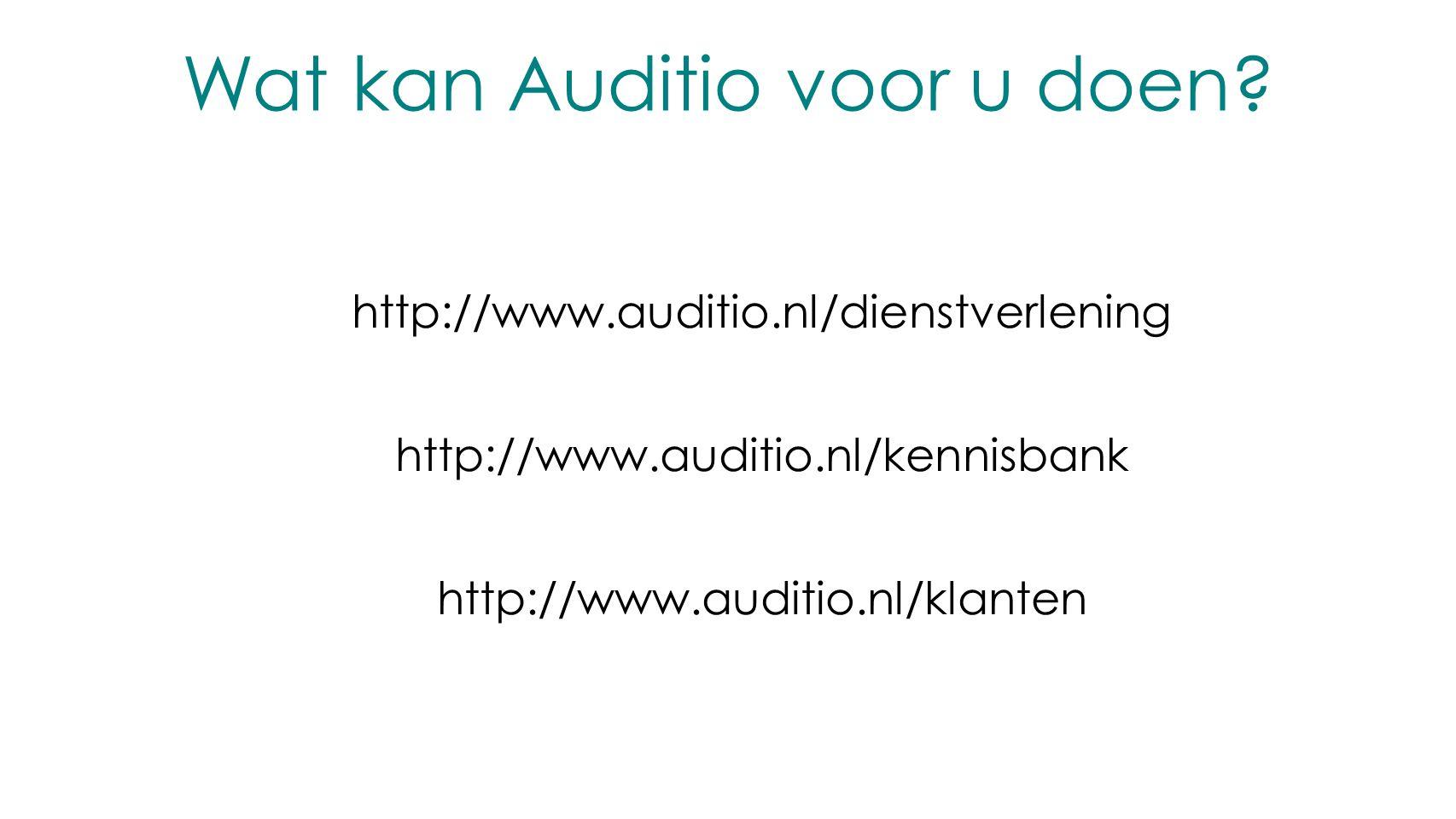 Wat kan Auditio voor u doen? http://www.auditio.nl/dienstverlening http://www.auditio.nl/kennisbank http://www.auditio.nl/klanten