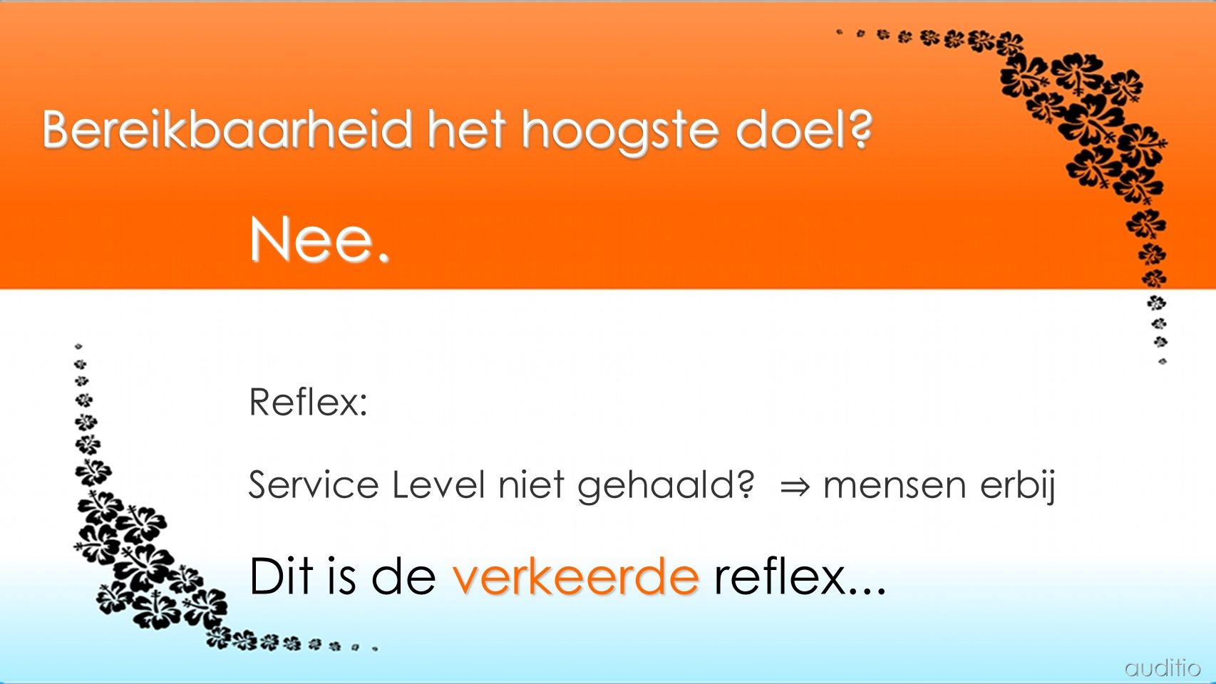 Bereikbaarheid het hoogste doel? Reflex: Service Level niet gehaald? ⇒ mensen erbij verkeerde Dit is de verkeerde reflex... Nee.