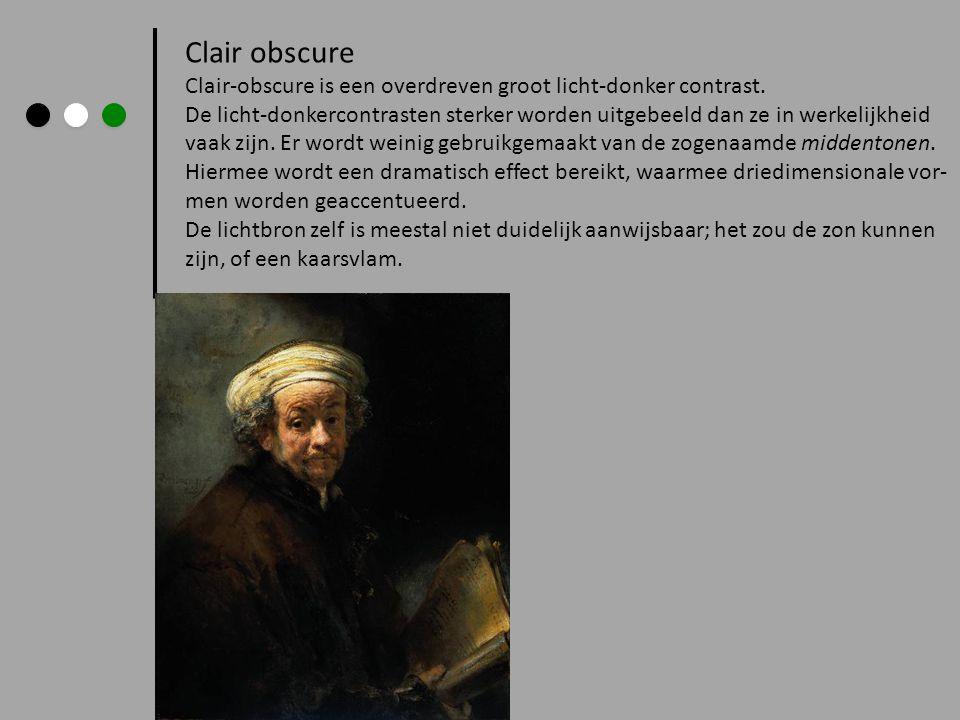 Clair obscure Clair-obscure is een overdreven groot licht-donker contrast. De licht-donkercontrasten sterker worden uitgebeeld dan ze in werkelijkheid