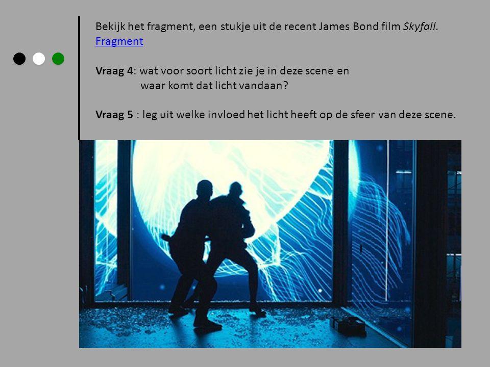 Bekijk het fragment, een stukje uit de recent James Bond film Skyfall. Fragment Vraag 4: wat voor soort licht zie je in deze scene en waar komt dat li