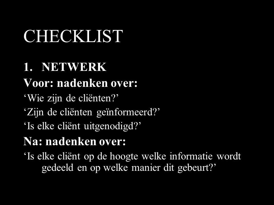 CHECKLIST 1.NETWERK Voor: nadenken over: 'Wie zijn de cliënten?' 'Zijn de cliënten geïnformeerd?' 'Is elke cliënt uitgenodigd?' Na: nadenken over: 'Is