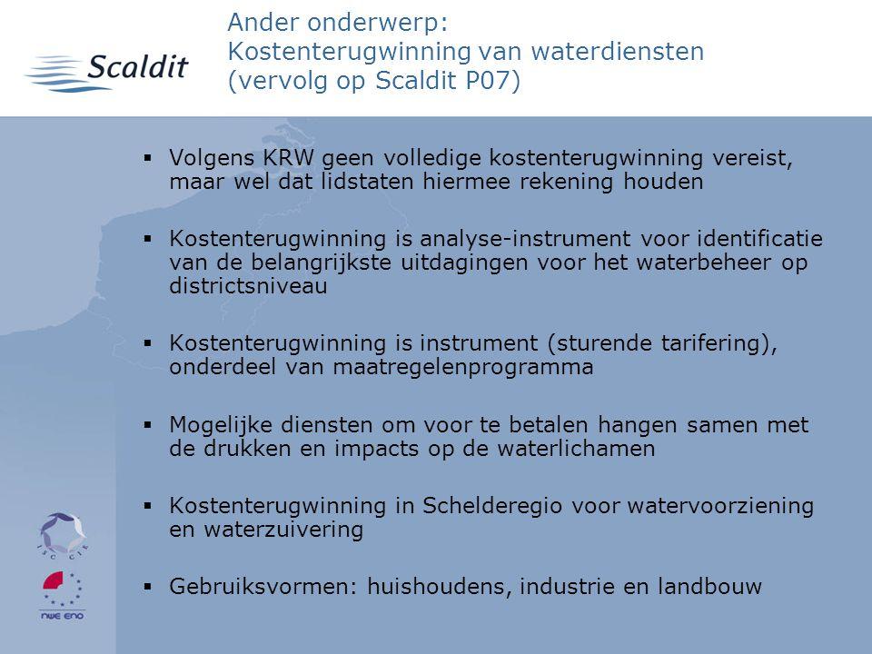 Ander onderwerp: Kostenterugwinning van waterdiensten (vervolg op Scaldit P07)  Volgens KRW geen volledige kostenterugwinning vereist, maar wel dat lidstaten hiermee rekening houden  Kostenterugwinning is analyse-instrument voor identificatie van de belangrijkste uitdagingen voor het waterbeheer op districtsniveau  Kostenterugwinning is instrument (sturende tarifering), onderdeel van maatregelenprogramma  Mogelijke diensten om voor te betalen hangen samen met de drukken en impacts op de waterlichamen  Kostenterugwinning in Schelderegio voor watervoorziening en waterzuivering  Gebruiksvormen: huishoudens, industrie en landbouw