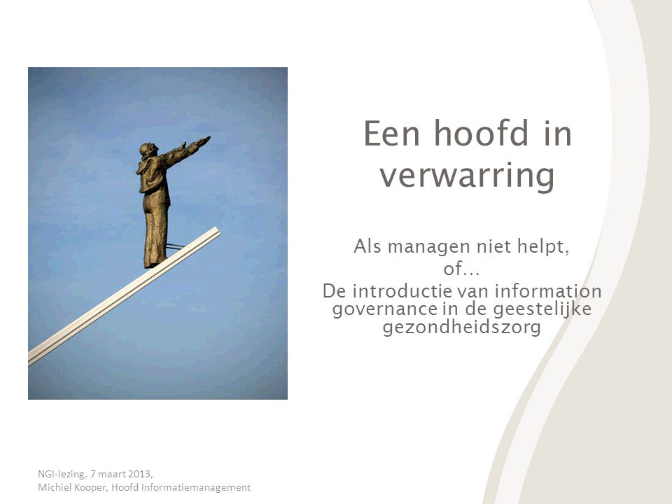 NGI-lezing, 7 maart 2013, Michiel Kooper, Hoofd Informatiemanagement Een hoofd in verwarring Als managen niet helpt, of… De introductie van informatio
