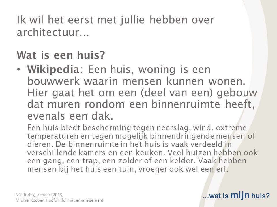 NGI-lezing, 7 maart 2013, Michiel Kooper, Hoofd Informatiemanagement Ik wil het eerst met jullie hebben over architectuur… Wat is een huis? • Wikipedi