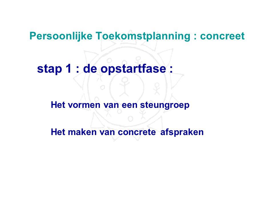 Persoonlijke Toekomstplanning : concreet •5 stappen : -Opstartfase -Het persoonlijk profiel -Persoonlijke toekomstvisie -Persoonlijke toekomstplanning