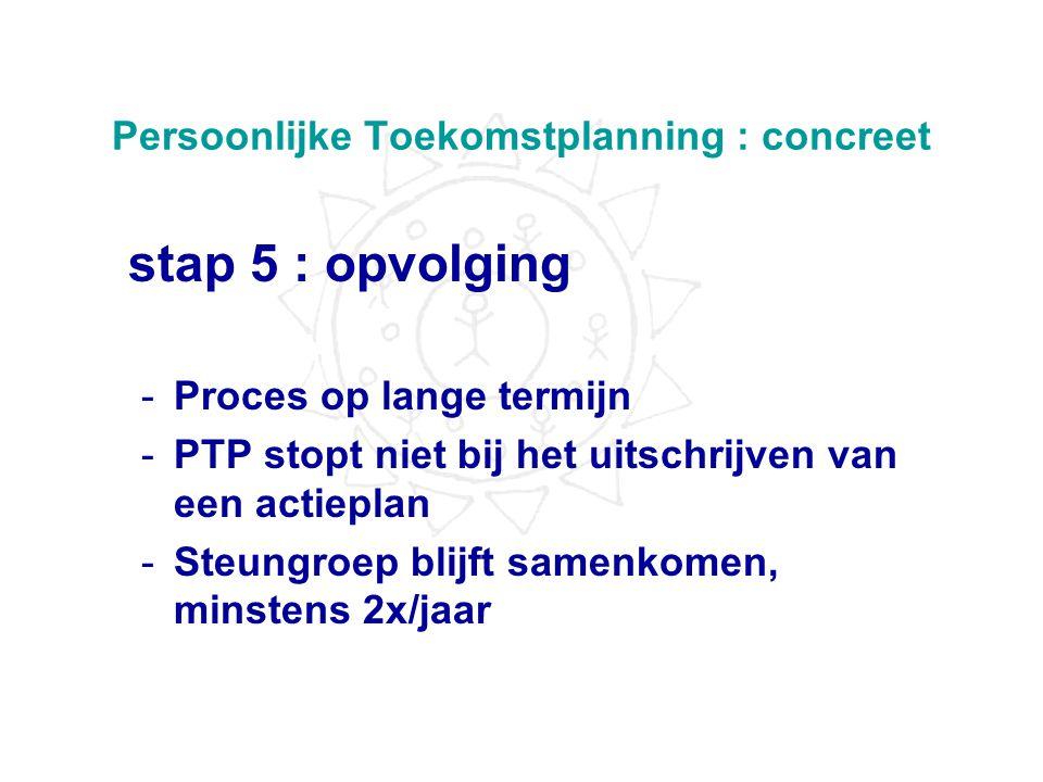 Persoonlijke Toekomstplanning : concreet stap 4 : persoonlijke toekomstplan Actie !! -wat kunnen we doen, hoe kunnen we de centrale persoon zijn of ha