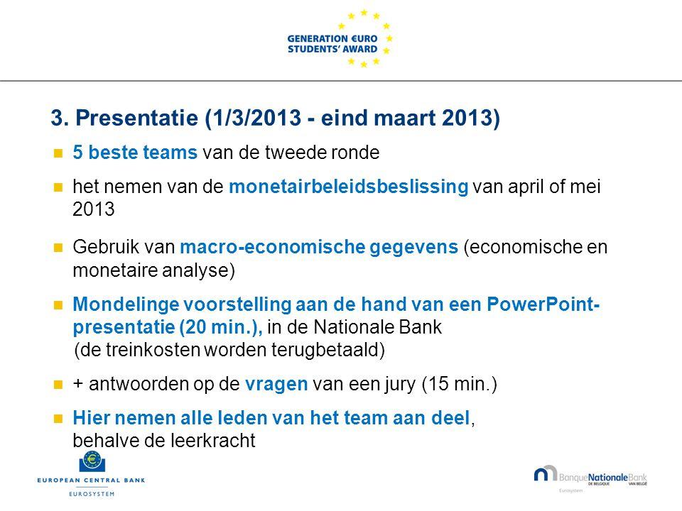 3. Presentatie (1/3/2013 - eind maart 2013)  5 beste teams van de tweede ronde  het nemen van de monetairbeleidsbeslissing van april of mei 2013  G