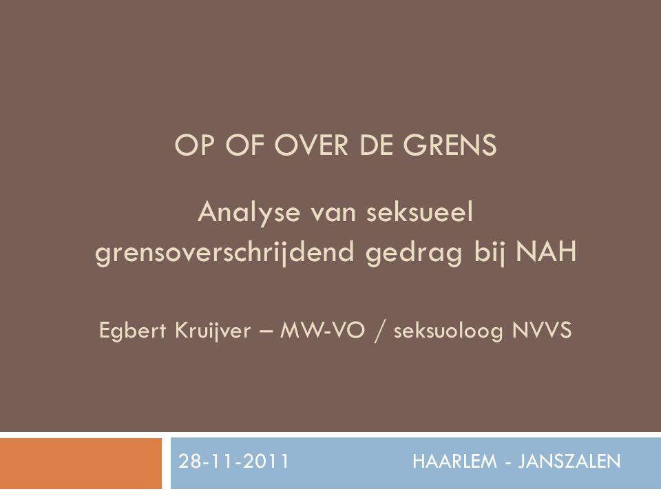 OP OF OVER DE GRENS Analyse van seksueel grensoverschrijdend gedrag bij NAH Egbert Kruijver – MW-VO / seksuoloog NVVS 28-11-2011 HAARLEM - JANSZALEN