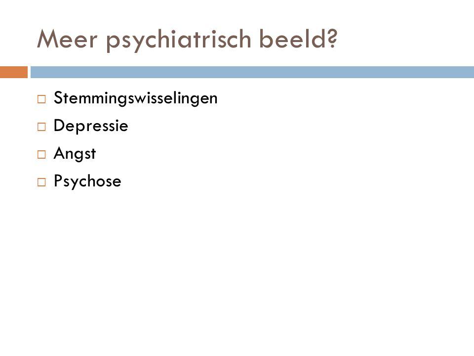 Meer psychiatrisch beeld?  Stemmingswisselingen  Depressie  Angst  Psychose