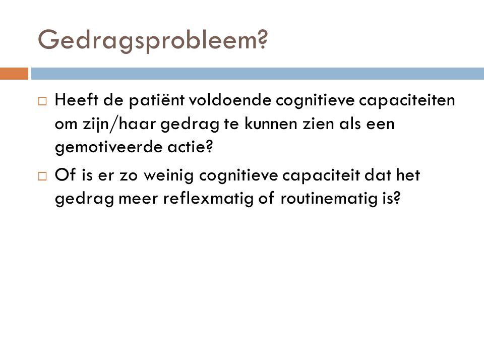 Gedragsprobleem?  Heeft de patiënt voldoende cognitieve capaciteiten om zijn/haar gedrag te kunnen zien als een gemotiveerde actie?  Of is er zo wei
