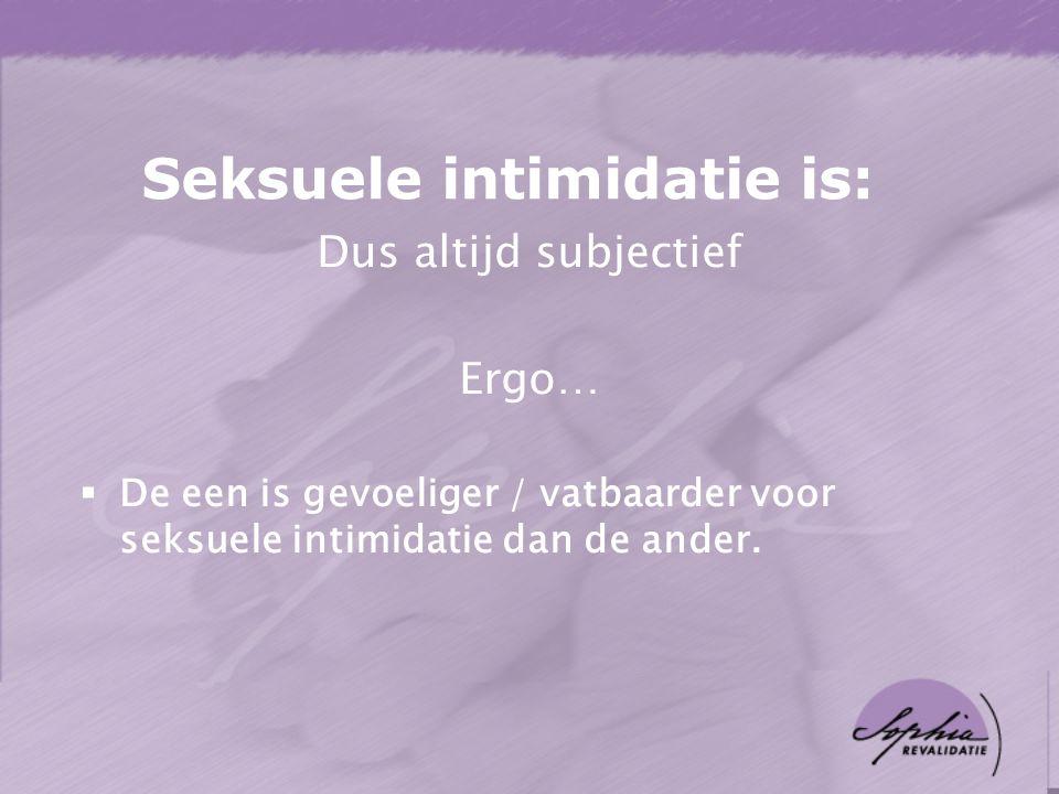 Seksuele intimidatie is: Dus altijd subjectief Ergo…  De een is gevoeliger / vatbaarder voor seksuele intimidatie dan de ander.