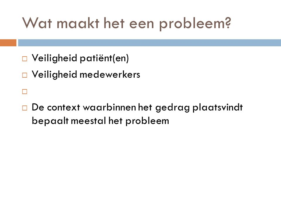 Wat maakt het een probleem?  Veiligheid patiënt(en)  Veiligheid medewerkers   De context waarbinnen het gedrag plaatsvindt bepaalt meestal het pro
