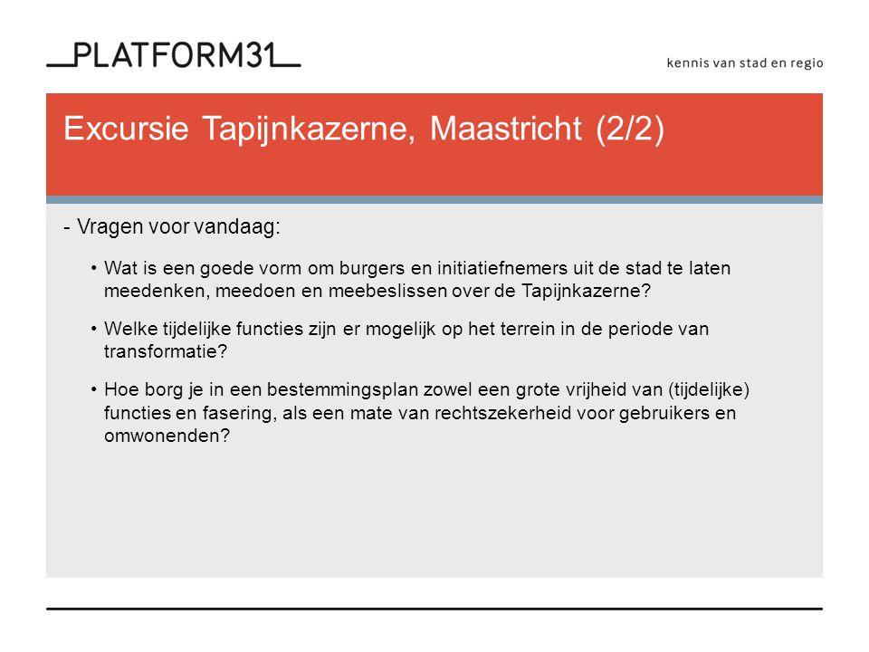 Excursie Tapijnkazerne, Maastricht (2/2) -Vragen voor vandaag: •Wat is een goede vorm om burgers en initiatiefnemers uit de stad te laten meedenken, m