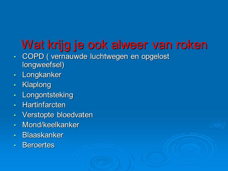 Wat krijg je ook alweer van roken • COPD ( vernauwde luchtwegen en opgelost longweefsel) • Longkanker • Klaplong • Longontsteking • Hartinfarcten • Ve