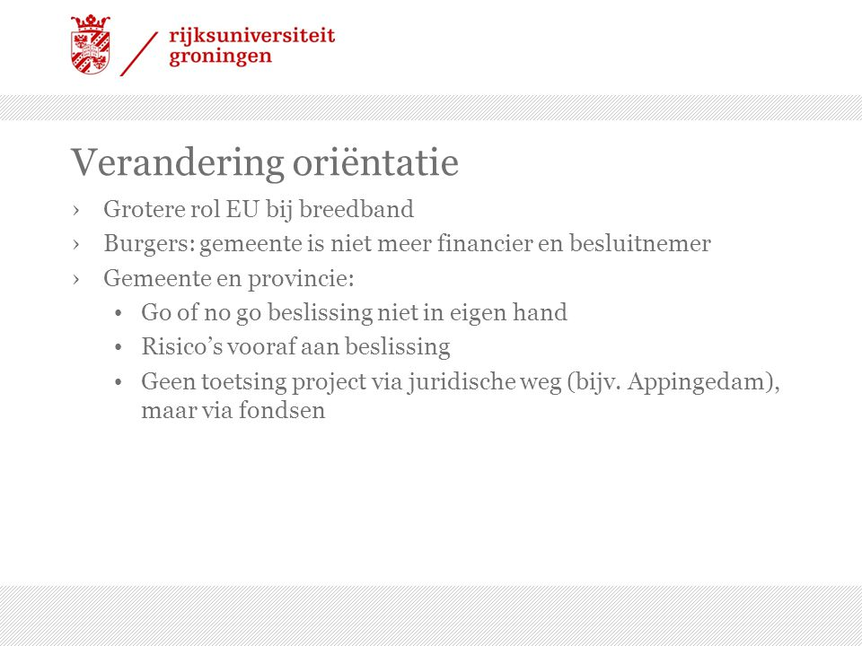 Verandering oriëntatie ›Grotere rol EU bij breedband ›Burgers: gemeente is niet meer financier en besluitnemer ›Gemeente en provincie: • Go of no go b