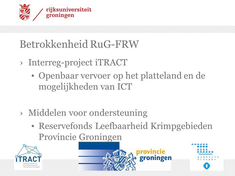 Betrokkenheid RuG-FRW ›Interreg-project iTRACT • Openbaar vervoer op het platteland en de mogelijkheden van ICT ›Middelen voor ondersteuning • Reservefonds Leefbaarheid Krimpgebieden Provincie Groningen