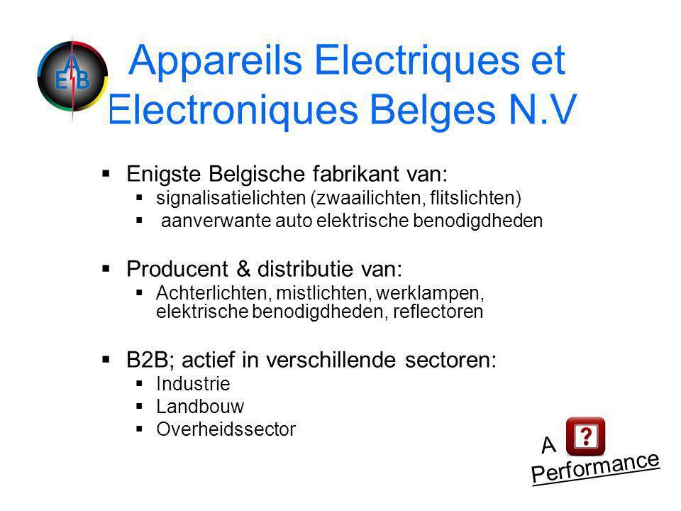 Appareils Electriques et Electroniques Belges N.V  Enigste Belgische fabrikant van:  signalisatielichten (zwaailichten, flitslichten)  aanverwante auto elektrische benodigdheden  Producent & distributie van:  Achterlichten, mistlichten, werklampen, elektrische benodigdheden, reflectoren  B2B; actief in verschillende sectoren:  Industrie  Landbouw  Overheidssector A Performance