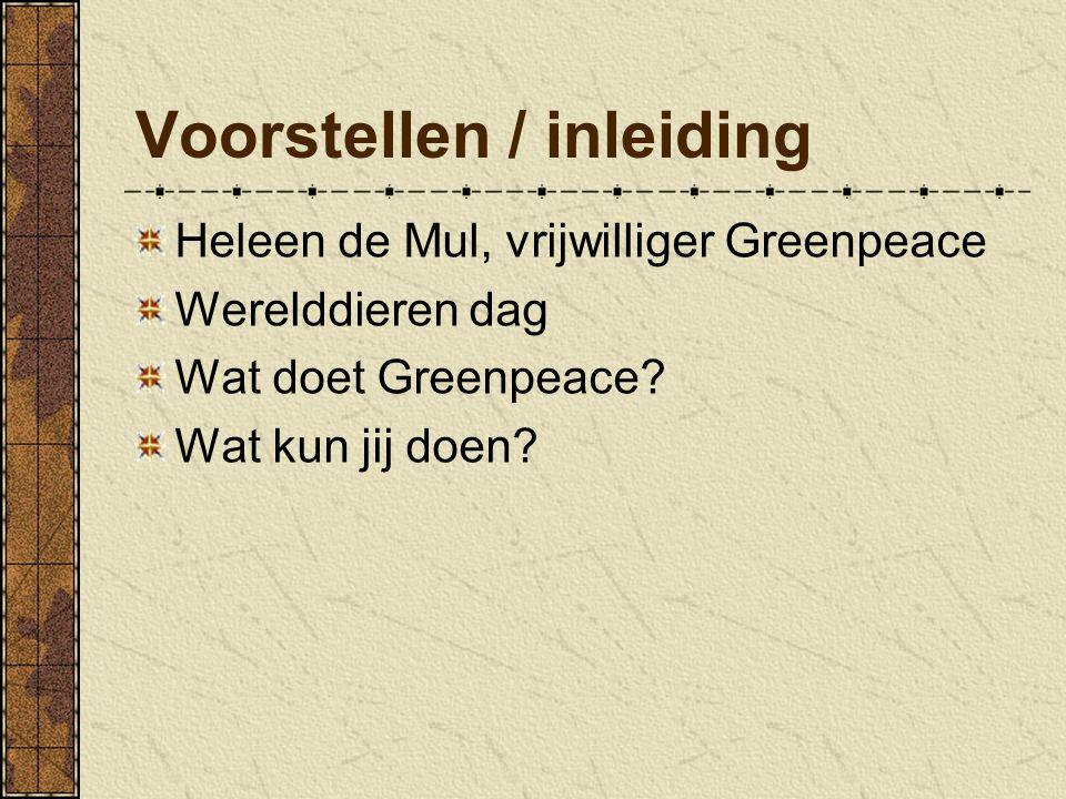 Voorstellen / inleiding Heleen de Mul, vrijwilliger Greenpeace Werelddieren dag Wat doet Greenpeace.