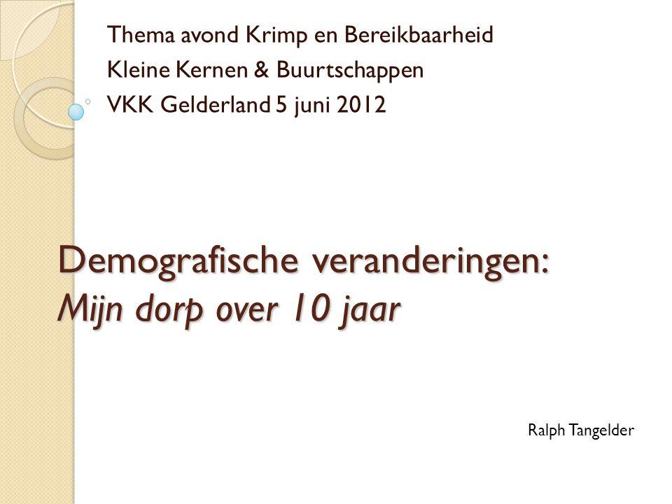Demografische veranderingen: Mijn dorp over 10 jaar Thema avond Krimp en Bereikbaarheid Kleine Kernen & Buurtschappen VKK Gelderland 5 juni 2012 Ralph