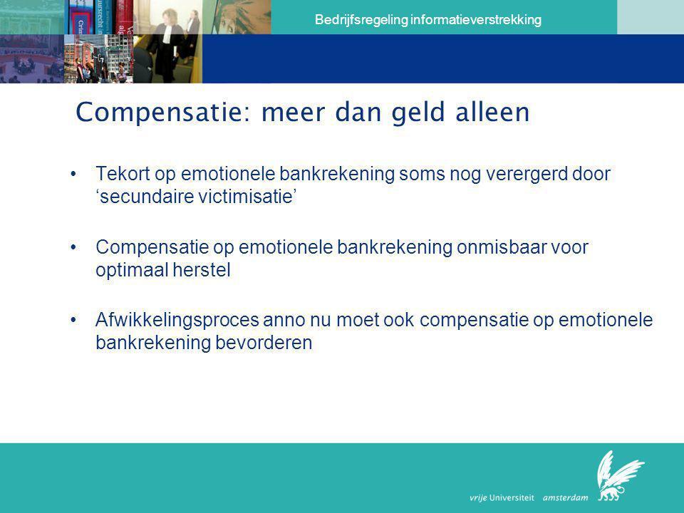 Bedrijfsregeling informatieverstrekking Compensatie: meer dan geld alleen •Tekort op emotionele bankrekening soms nog verergerd door 'secundaire victi
