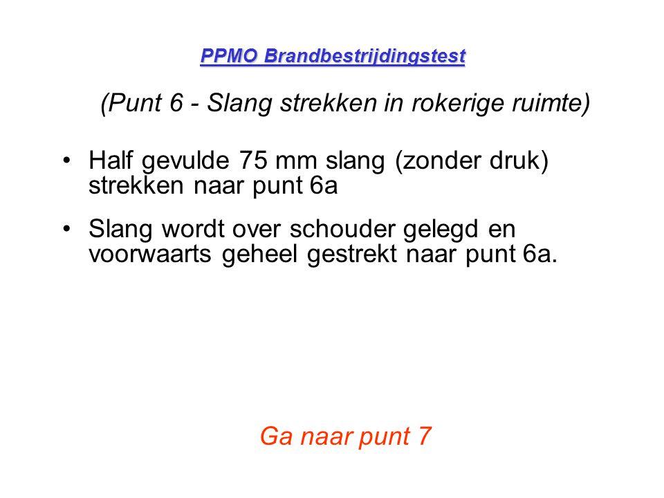PPMO Brandbestrijdingstest (Punt 6 - Slang strekken in rokerige ruimte) •Half gevulde 75 mm slang (zonder druk) strekken naar punt 6a •Slang wordt ove