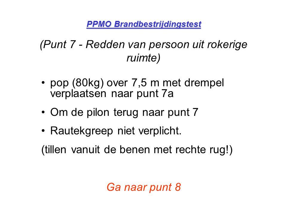 PPMO Brandbestrijdingstest (Punt 7 - Redden van persoon uit rokerige ruimte) •pop (80kg) over 7,5 m met drempel verplaatsen naar punt 7a •Om de pilon