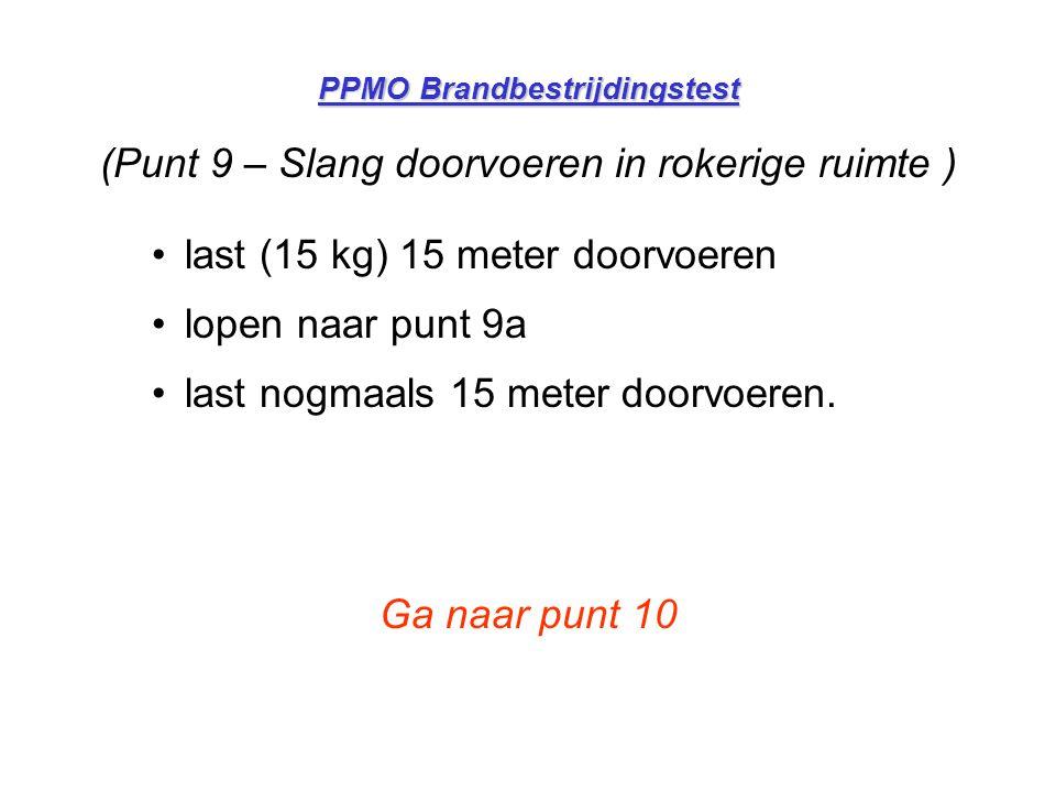 PPMO Brandbestrijdingstest (Punt 9 – Slang doorvoeren in rokerige ruimte ) •last (15 kg) 15 meter doorvoeren •lopen naar punt 9a •last nogmaals 15 met