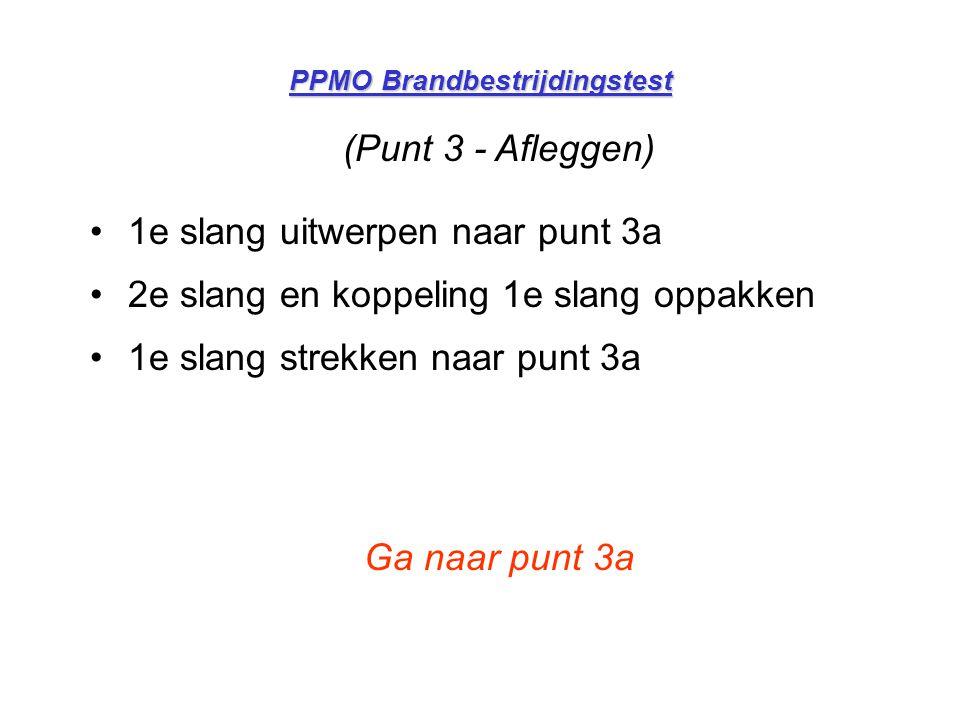PPMO Brandbestrijdingstest PUNT 3a (Afleggen en aankoppelen) •Koppeling 1e slag neerleggen •2e slang uitwerpen naar punt 3 •2e slang koppelen aan 1e slang •2e slang strekken naar punt 3 Ga naar punt 4
