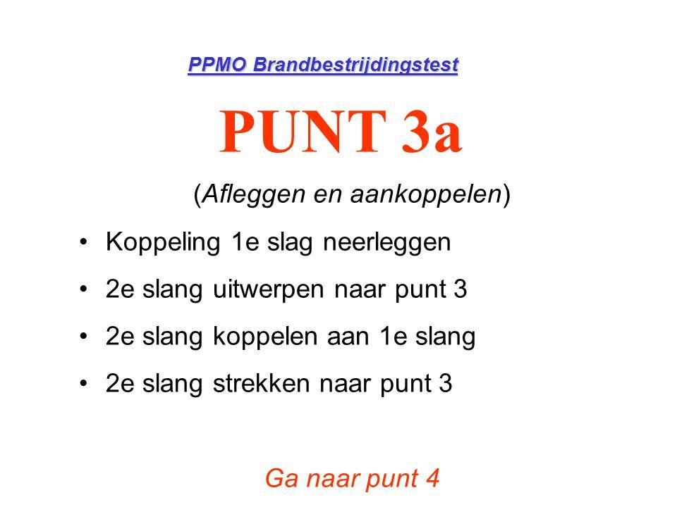 PPMO Brandbestrijdingstest PUNT 3a (Afleggen en aankoppelen) •Koppeling 1e slag neerleggen •2e slang uitwerpen naar punt 3 •2e slang koppelen aan 1e s