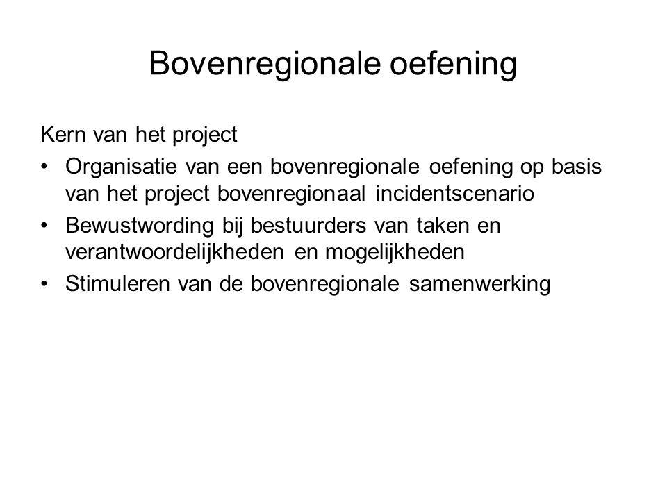 Bovenregionale oefening Kern van het project •Organisatie van een bovenregionale oefening op basis van het project bovenregionaal incidentscenario •Be