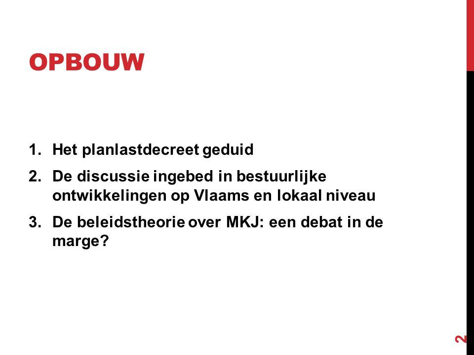 OPBOUW 1.Het planlastdecreet geduid 2.De discussie ingebed in bestuurlijke ontwikkelingen op Vlaams en lokaal niveau 3.De beleidstheorie over MKJ: een