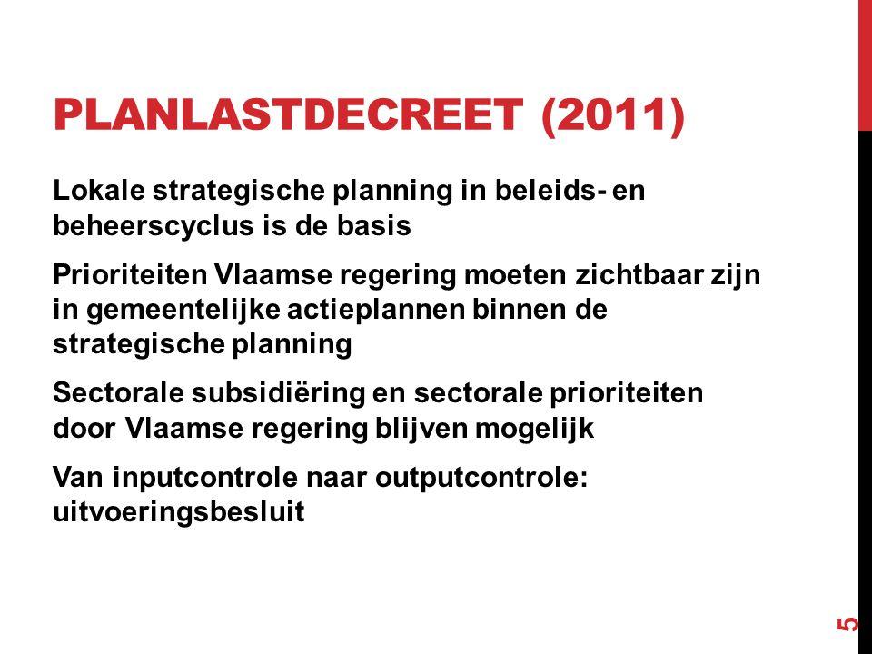 PLANLASTDECREET (2011) Lokale strategische planning in beleids- en beheerscyclus is de basis Prioriteiten Vlaamse regering moeten zichtbaar zijn in gemeentelijke actieplannen binnen de strategische planning Sectorale subsidiëring en sectorale prioriteiten door Vlaamse regering blijven mogelijk Van inputcontrole naar outputcontrole: uitvoeringsbesluit 5