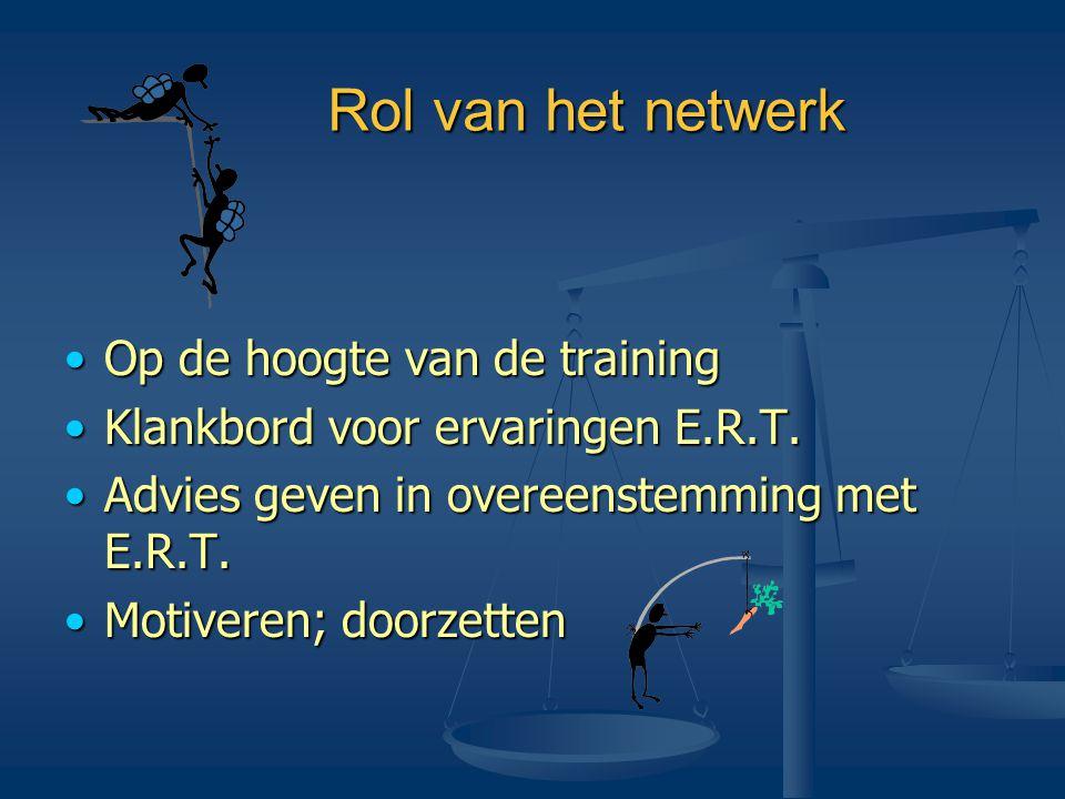 Rol van het netwerk •Op de hoogte van de training •Klankbord voor ervaringen E.R.T. •Advies geven in overeenstemming met E.R.T. •Motiveren; doorzetten