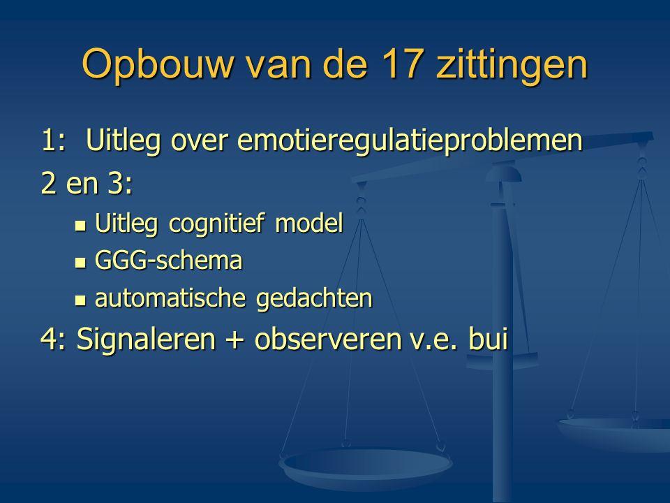 Opbouw van de 17 zittingen 1: Uitleg over emotieregulatieproblemen 2 en 3:  Uitleg cognitief model  GGG-schema  automatische gedachten 4: Signalere