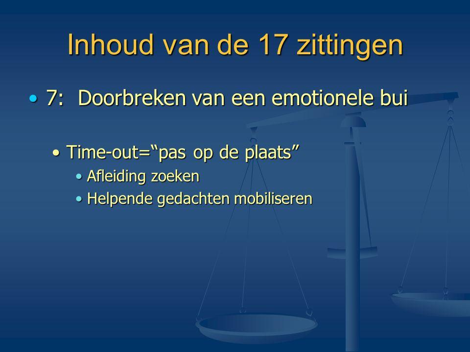 """Inhoud van de 17 zittingen •7: Doorbreken van een emotionele bui •Time-out=""""pas op de plaats"""" •Afleiding zoeken •Helpende gedachten mobiliseren"""