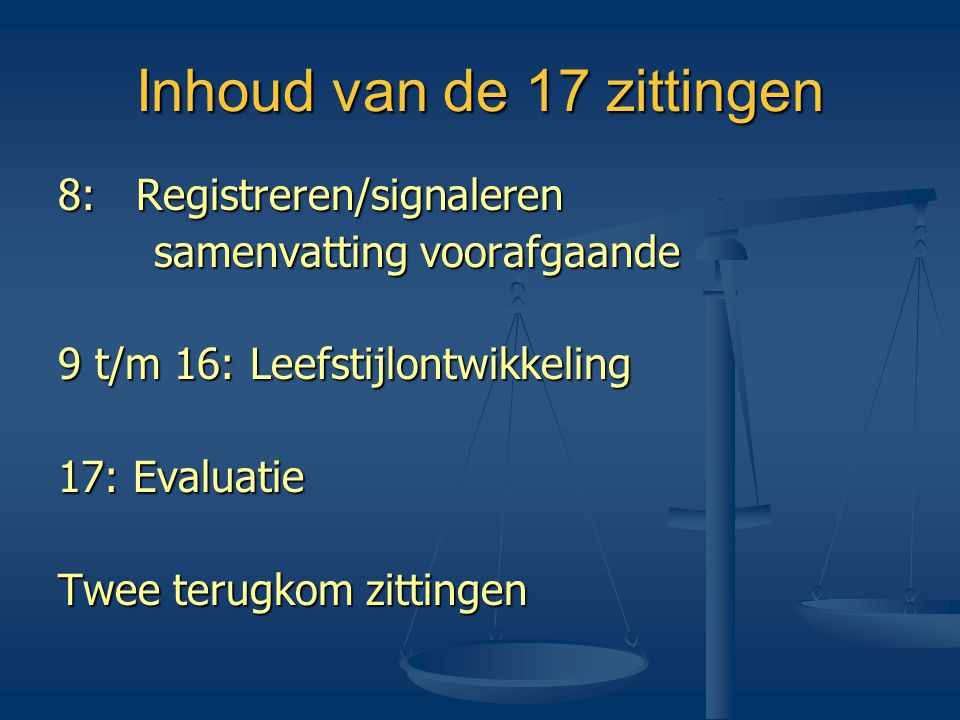 Inhoud van de 17 zittingen 8: Registreren/signaleren samenvatting voorafgaande 9 t/m 16: Leefstijlontwikkeling 17: Evaluatie Twee terugkom zittingen