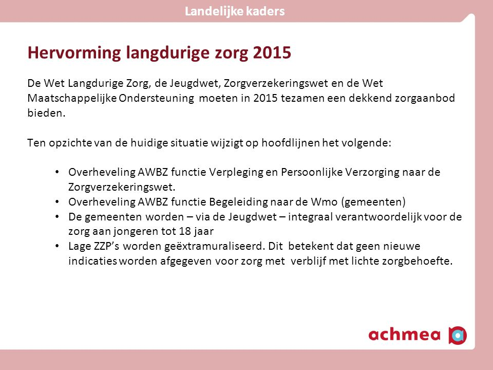 Hervorming langdurige zorg 2015 De Wet Langdurige Zorg, de Jeugdwet, Zorgverzekeringswet en de Wet Maatschappelijke Ondersteuning moeten in 2015 tezam