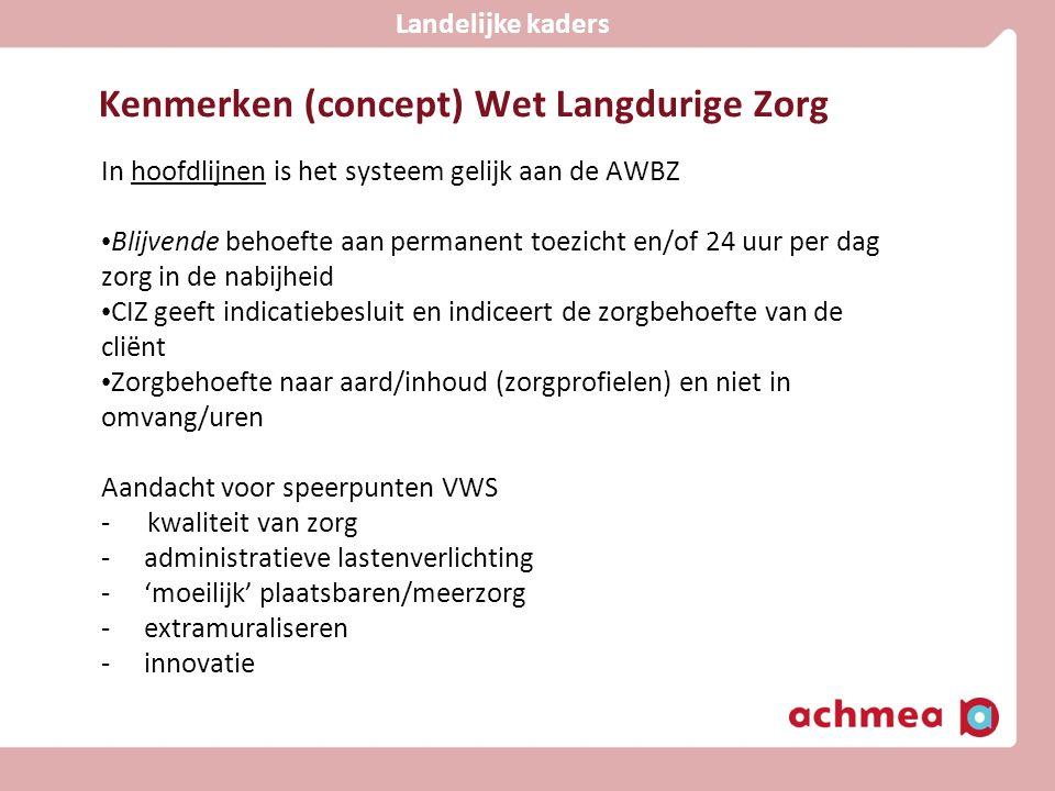 Kenmerken (concept) Wet Langdurige Zorg In hoofdlijnen is het systeem gelijk aan de AWBZ • Blijvende behoefte aan permanent toezicht en/of 24 uur per