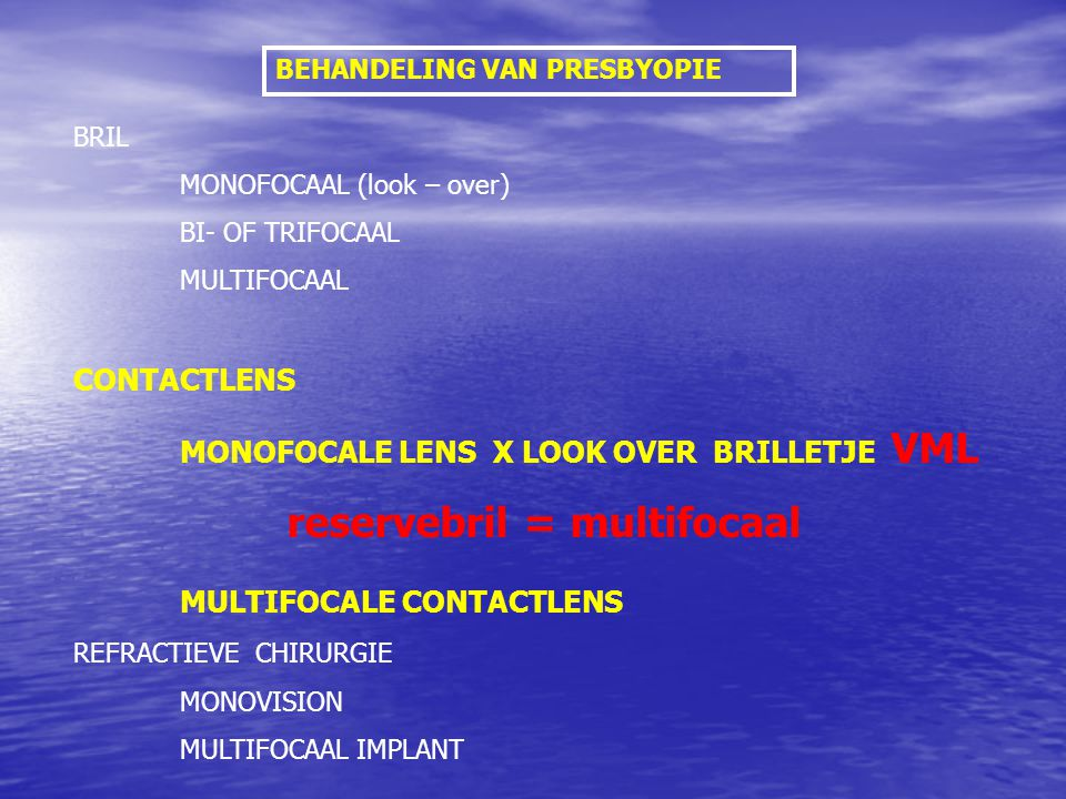 BEHANDELING VAN PRESBYOPIE BRIL MONOFOCAAL (look – over) BI- OF TRIFOCAAL MULTIFOCAAL CONTACTLENS MONOFOCALE LENS X LOOK OVER BRILLETJE VML reservebril = multifocaal MULTIFOCALE CONTACTLENS REFRACTIEVE CHIRURGIE MONOVISION MULTIFOCAAL IMPLANT