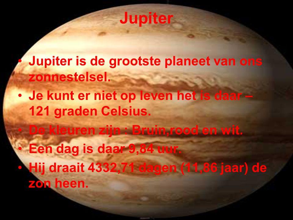 Jupiter •Jupiter is de grootste planeet van ons zonnestelsel. •Je kunt er niet op leven het is daar – 121 graden Celsius. •De kleuren zijn : Bruin,roo