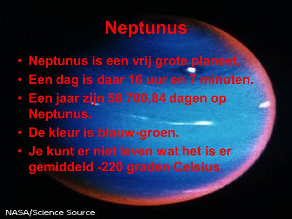 Neptunus •Neptunus is een vrij grote planeet. •Een dag is daar 16 uur en 7 minuten. •Een jaar zijn 58 700,84 dagen op Neptunus. •De kleur is blauw-gro