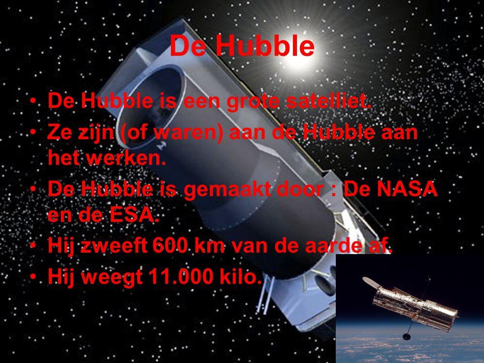 De Hubble •De Hubble is een grote satelliet. •Ze zijn (of waren) aan de Hubble aan het werken. •De Hubble is gemaakt door : De NASA en de ESA. •Hij zw