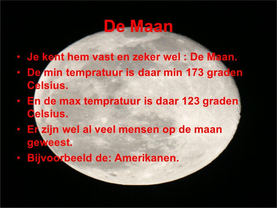 De Maan •Je kent hem vast en zeker wel : De Maan. •De min tempratuur is daar min 173 graden Celsius. •En de max tempratuur is daar 123 graden Celsius.